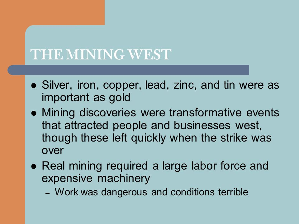 THE MINING WEST Silver, iron, copper, lead, zinc, and tin were as important as gold.