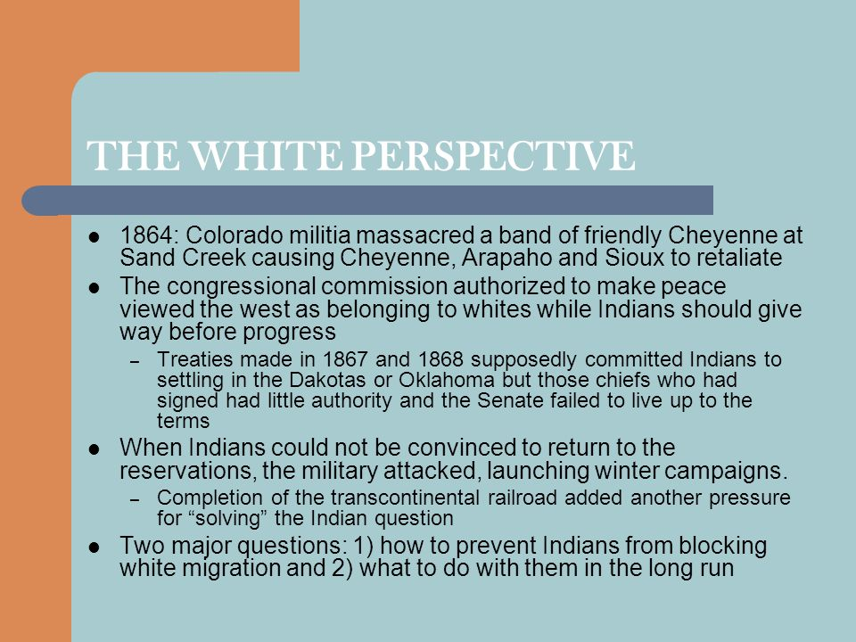 THE WHITE PERSPECTIVE 1864: Colorado militia massacred a band of friendly Cheyenne at Sand Creek causing Cheyenne, Arapaho and Sioux to retaliate.