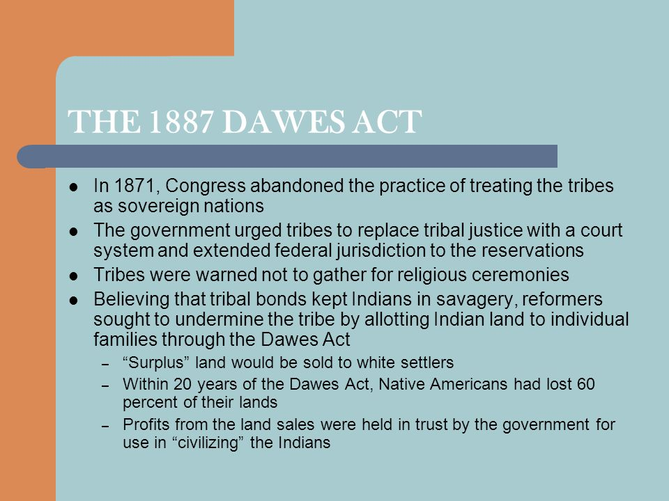 THE 1887 DAWES ACT In 1871, Congress abandoned the practice of treating the tribes as sovereign nations.