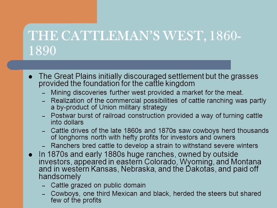 THE CATTLEMAN'S WEST, 1860-1890 The Great Plains initially discouraged settlement but the grasses provided the foundation for the cattle kingdom.