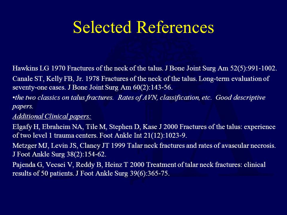Selected References Hawkins LG 1970 Fractures of the neck of the talus. J Bone Joint Surg Am 52(5):991-1002.