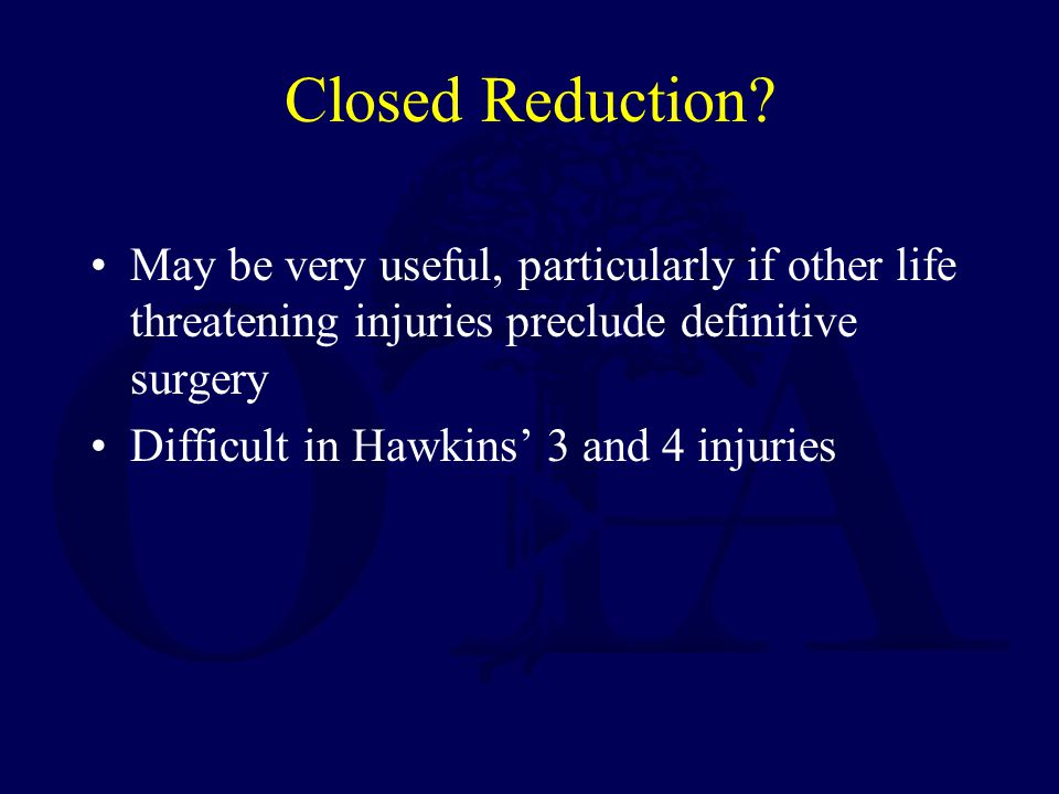 Closed Reduction May be very useful, particularly if other life threatening injuries preclude definitive surgery.