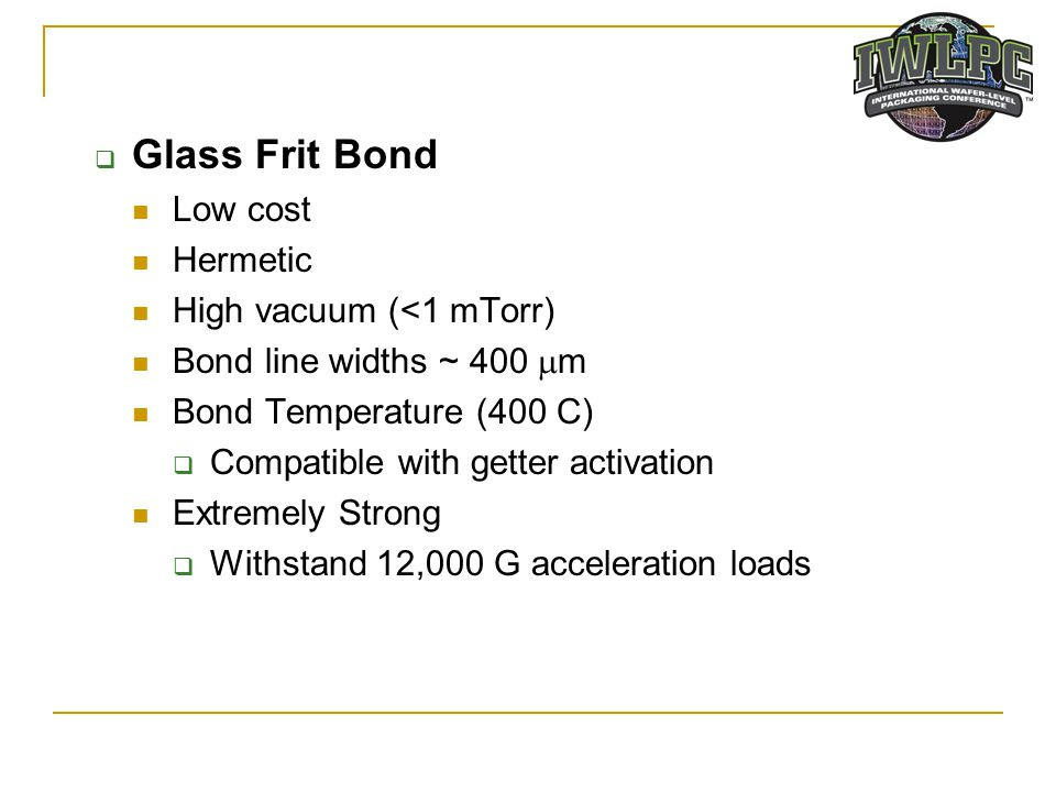 Glass Frit Bond Low cost Hermetic High vacuum (<1 mTorr)
