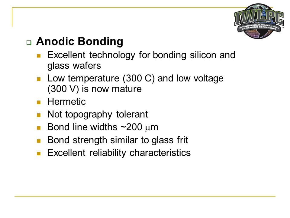 Anodic Bonding Excellent technology for bonding silicon and glass wafers. Low temperature (300 C) and low voltage (300 V) is now mature.