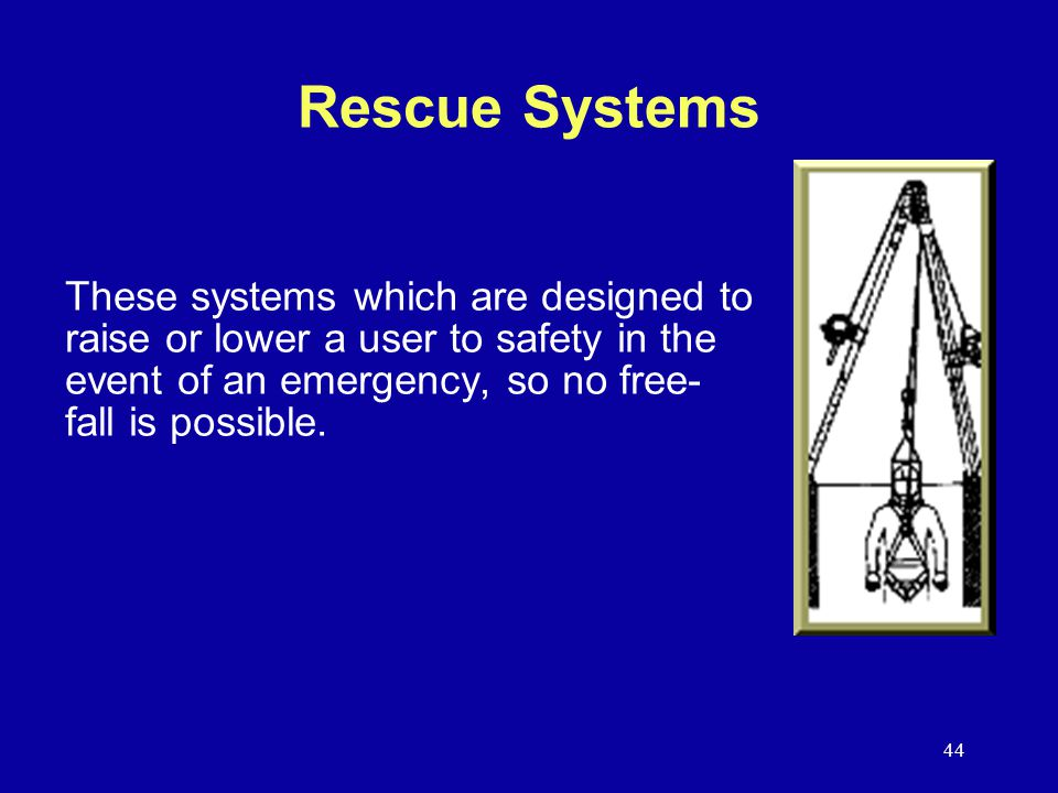 Rescue Systems These systems which are designed to raise or lower a user to safety in the event of an emergency, so no free- fall is possible.