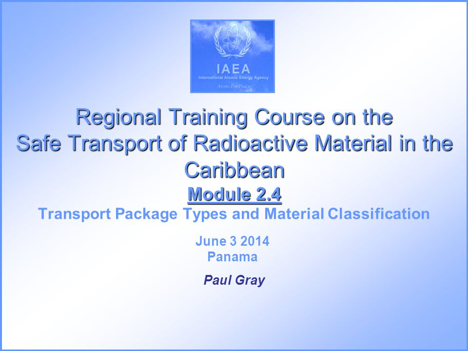 Regional Training Course on the Safe Transport of Radioactive Material in the Caribbean Module 2.4 Transport Package Types and Material Classification
