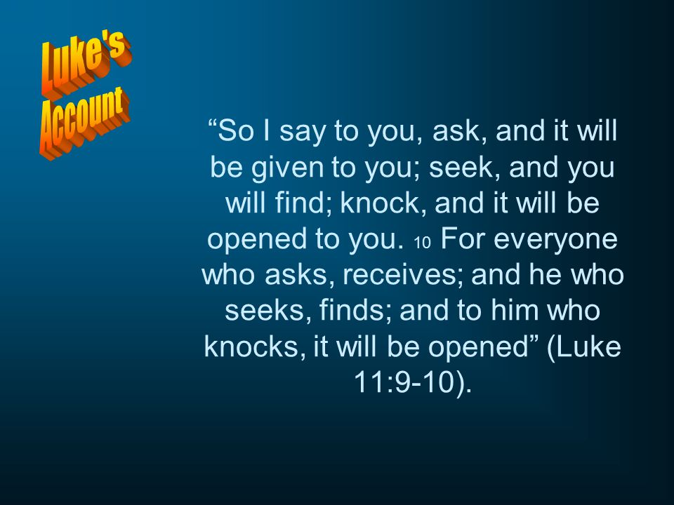 So I say to you, ask, and it will be given to you; seek, and you will find; knock, and it will be opened to you. 10 For everyone who asks, receives; and he who seeks, finds; and to him who knocks, it will be opened (Luke 11:9-10).