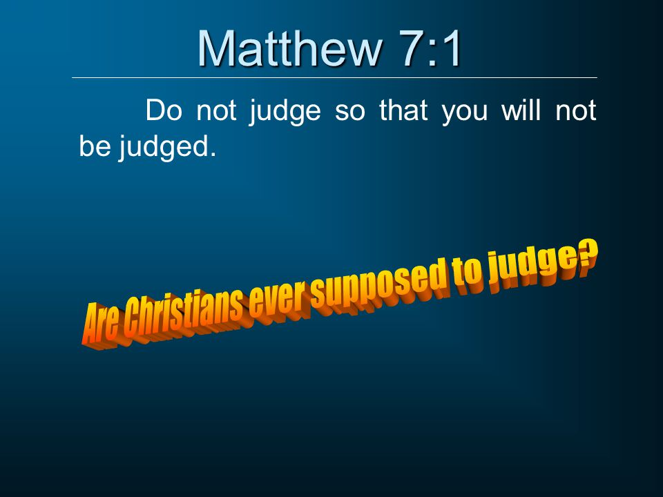 Do not judge so that you will not be judged.