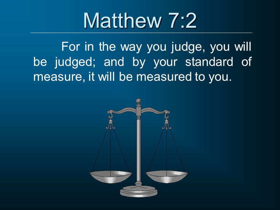Matthew 7:2 For in the way you judge, you will be judged; and by your standard of measure, it will be measured to you.