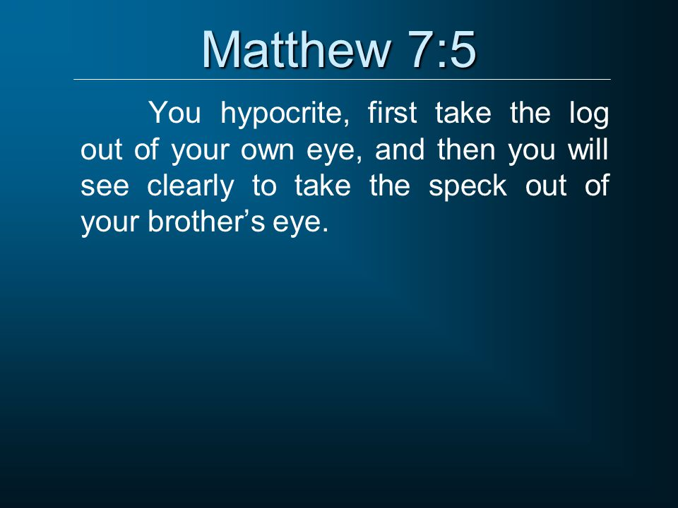 Matthew 7:5 You hypocrite, first take the log out of your own eye, and then you will see clearly to take the speck out of your brother's eye.