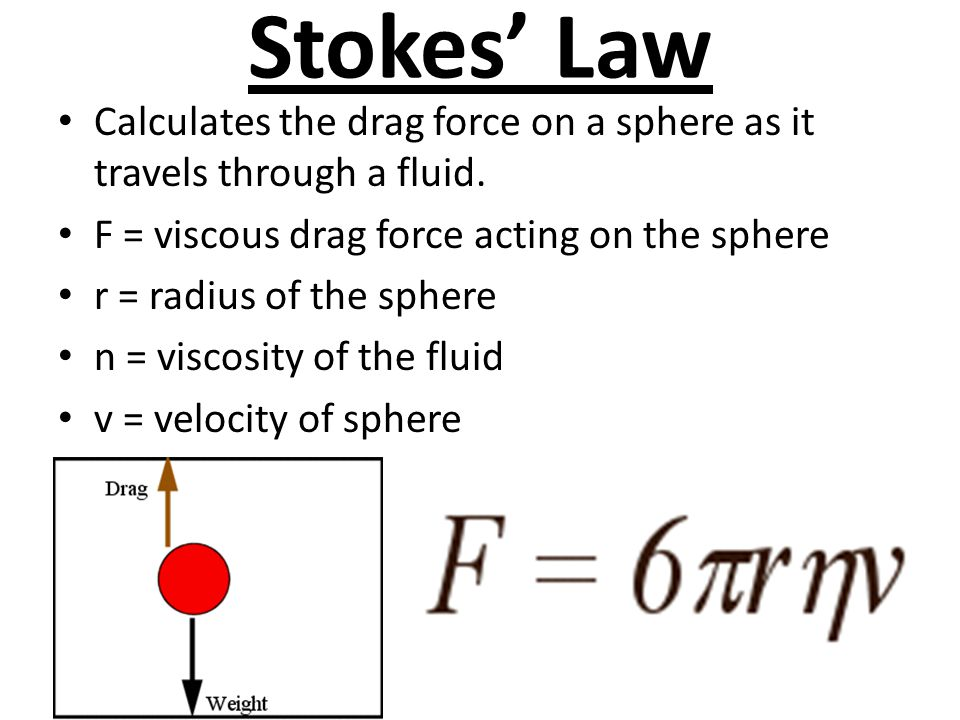 Stokes' Law Calculates the drag force on a sphere as it travels through a fluid. F = viscous drag force acting on the sphere.
