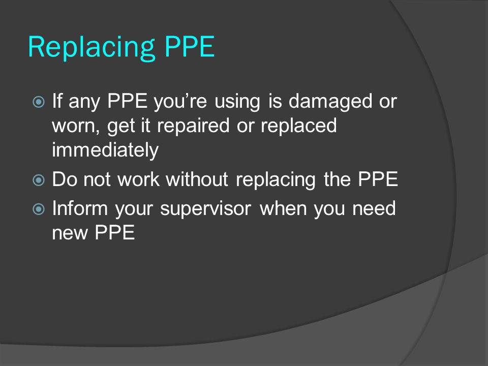 Replacing PPE If any PPE you're using is damaged or worn, get it repaired or replaced immediately. Do not work without replacing the PPE.