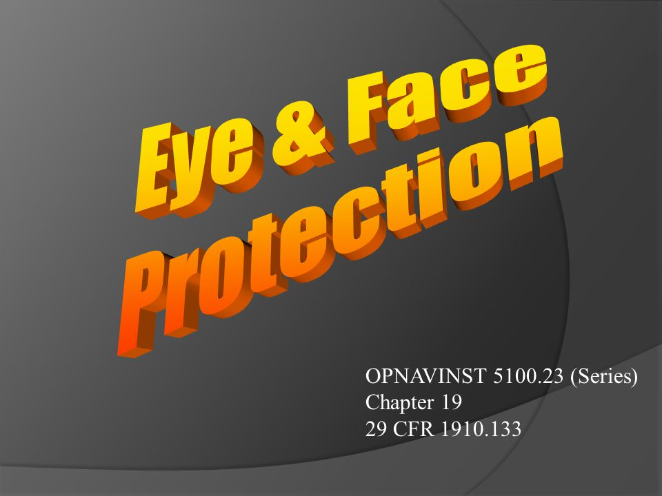 Eye & Face Protection OPNAVINST 5100.23 (Series) Chapter 19
