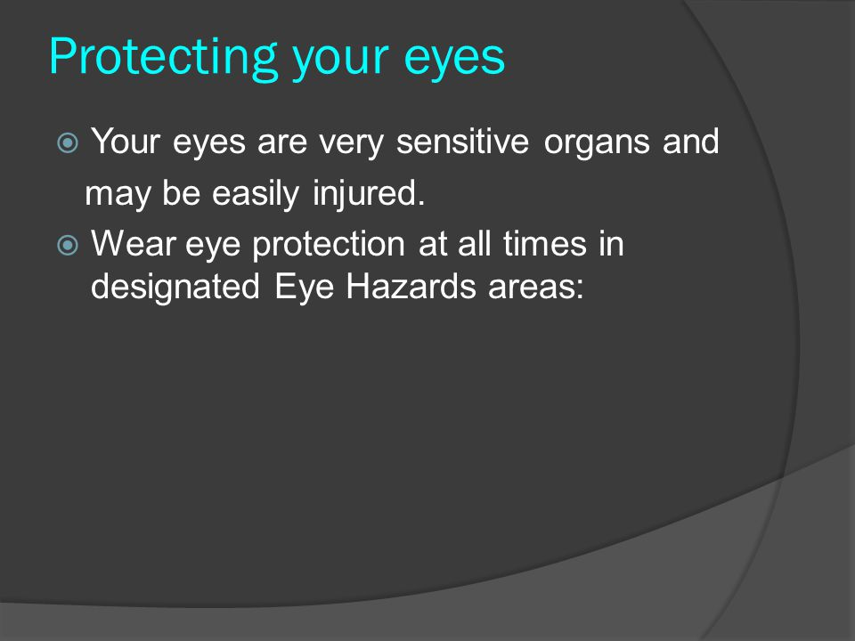 Protecting your eyes Your eyes are very sensitive organs and