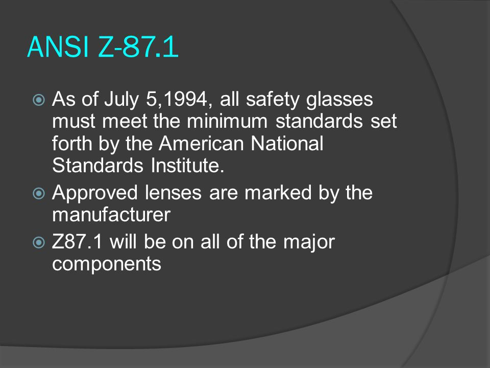 ANSI Z-87.1 As of July 5,1994, all safety glasses must meet the minimum standards set forth by the American National Standards Institute.