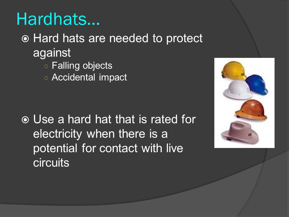 Hardhats… Hard hats are needed to protect against