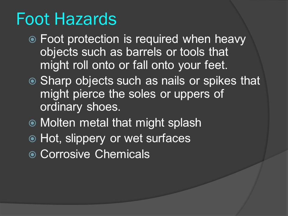 Foot Hazards Foot protection is required when heavy objects such as barrels or tools that might roll onto or fall onto your feet.