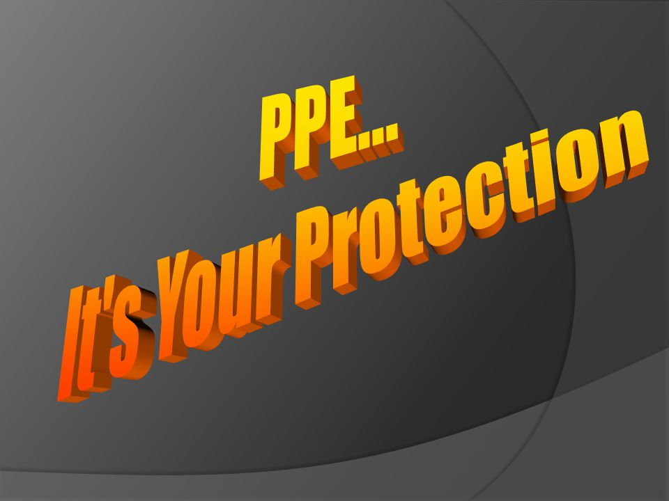 PPE... It s Your Protection