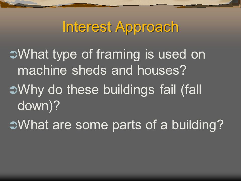 Interest Approach What type of framing is used on machine sheds and houses Why do these buildings fail (fall down)