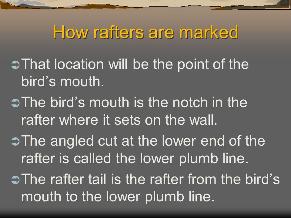 How rafters are marked That location will be the point of the bird's mouth. The bird's mouth is the notch in the rafter where it sets on the wall.