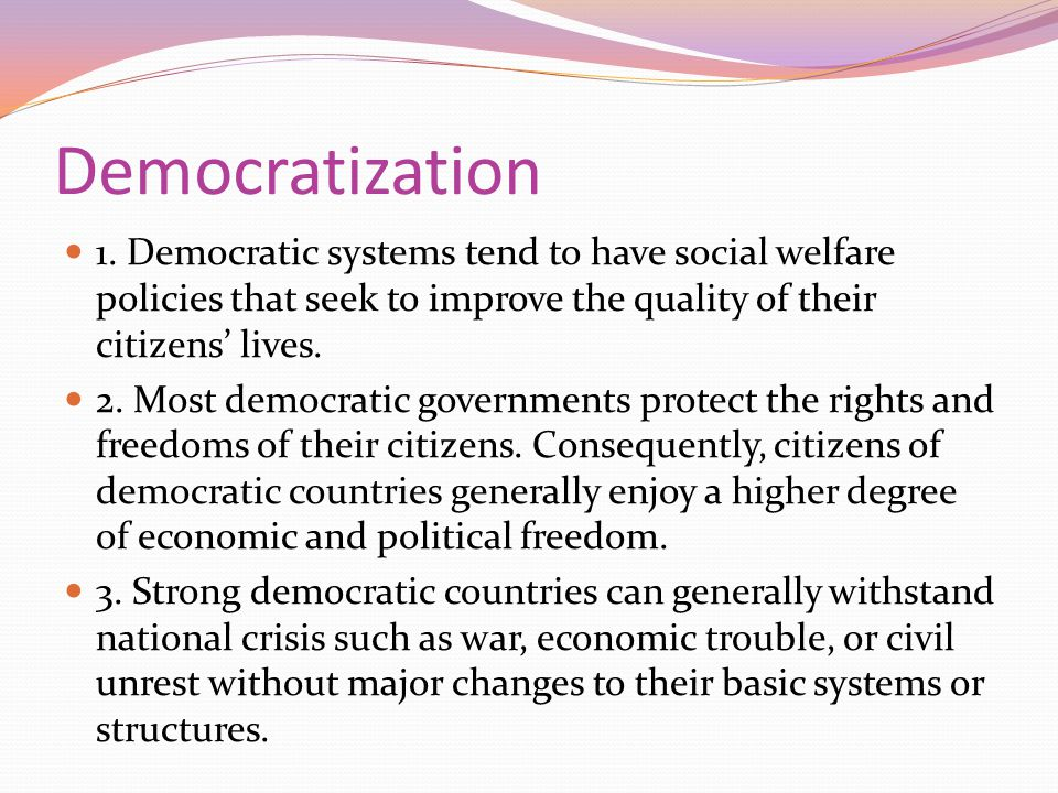 Democratization 1. Democratic systems tend to have social welfare policies that seek to improve the quality of their citizens' lives.