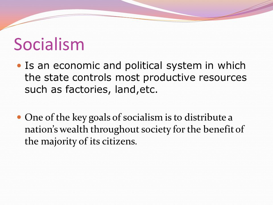 Socialism Is an economic and political system in which the state controls most productive resources such as factories, land,etc.