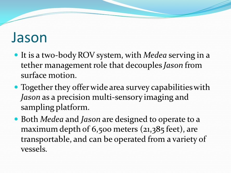 Jason It is a two-body ROV system, with Medea serving in a tether management role that decouples Jason from surface motion.