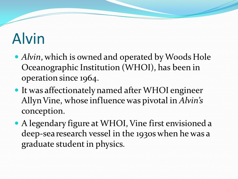 Alvin Alvin, which is owned and operated by Woods Hole Oceanographic Institution (WHOI), has been in operation since 1964.