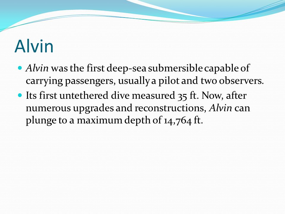 Alvin Alvin was the first deep-sea submersible capable of carrying passengers, usually a pilot and two observers.