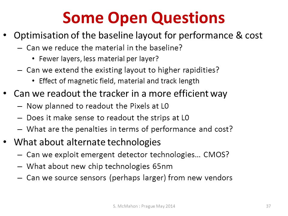 Some Open Questions Optimisation of the baseline layout for performance & cost. Can we reduce the material in the baseline
