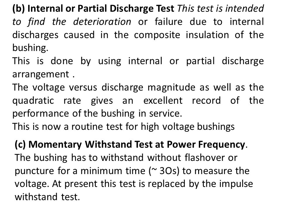 (b) Internal or Partial Discharge Test This test is intended to find the deterioration or failure due to internal discharges caused in the composite insulation of the bushing.