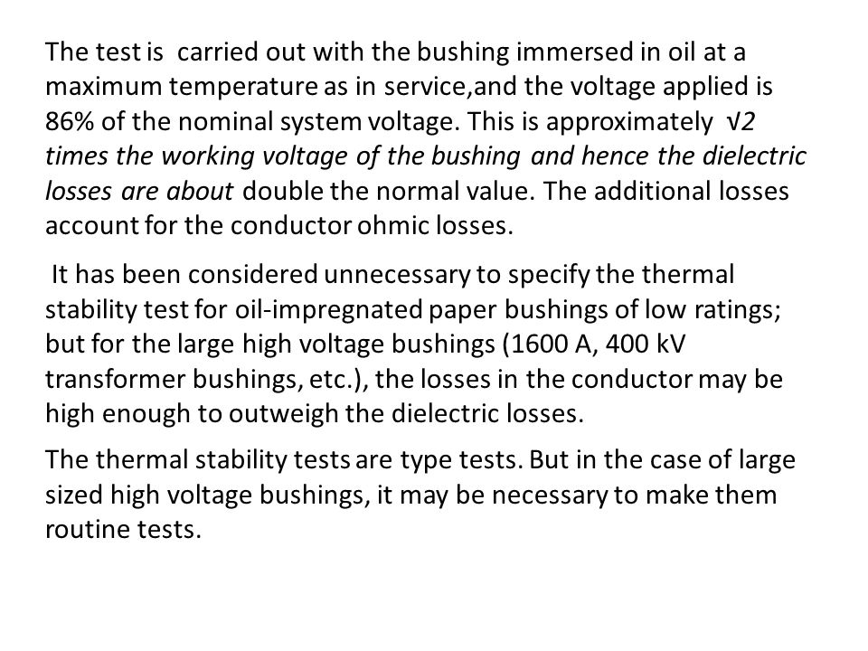 The test is carried out with the bushing immersed in oil at a maximum temperature as in service,and the voltage applied is 86% of the nominal system voltage. This is approximately √2 times the working voltage of the bushing and hence the dielectric losses are about double the normal value. The additional losses account for the conductor ohmic losses.