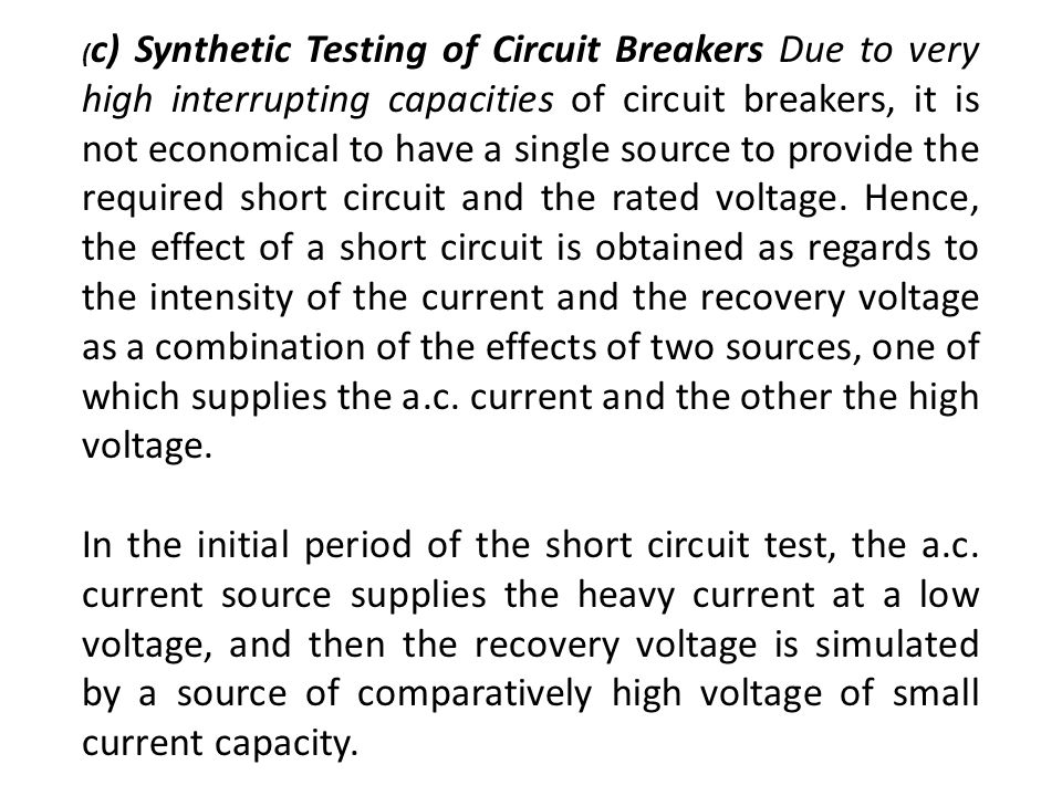 (c) Synthetic Testing of Circuit Breakers Due to very high interrupting capacities of circuit breakers, it is not economical to have a single source to provide the required short circuit and the rated voltage. Hence, the effect of a short circuit is obtained as regards to the intensity of the current and the recovery voltage as a combination of the effects of two sources, one of which supplies the a.c. current and the other the high voltage.