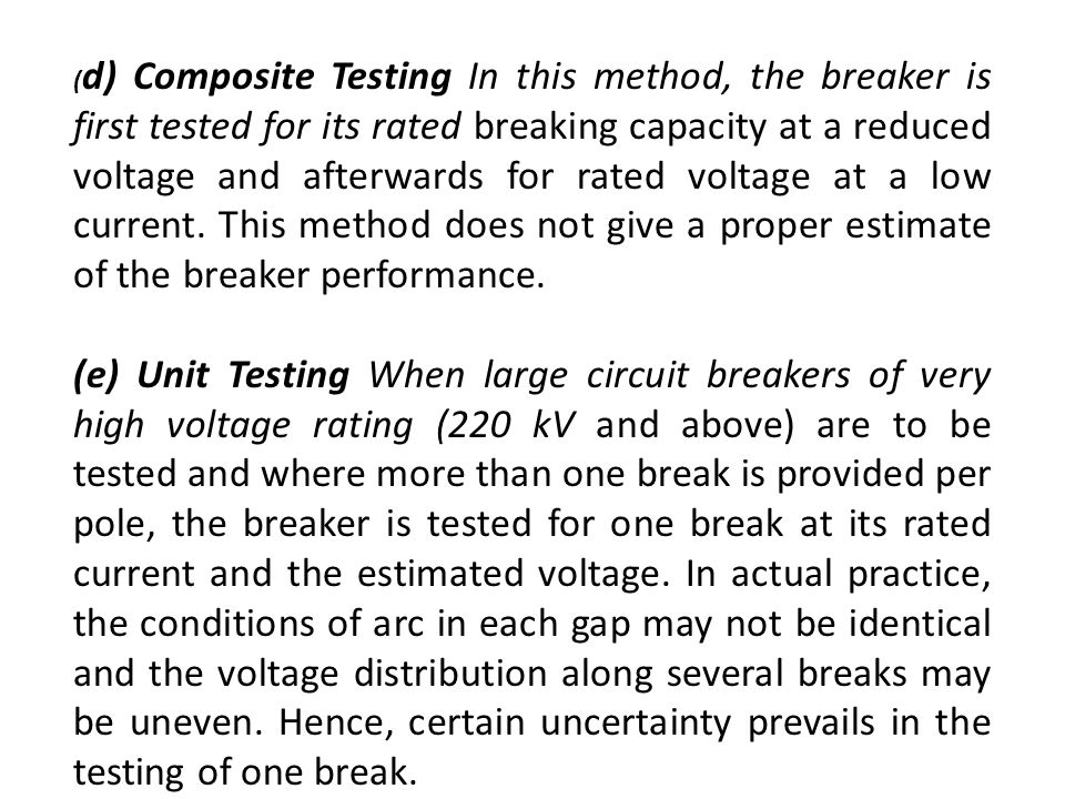(d) Composite Testing In this method, the breaker is first tested for its rated breaking capacity at a reduced voltage and afterwards for rated voltage at a low current. This method does not give a proper estimate of the breaker performance.