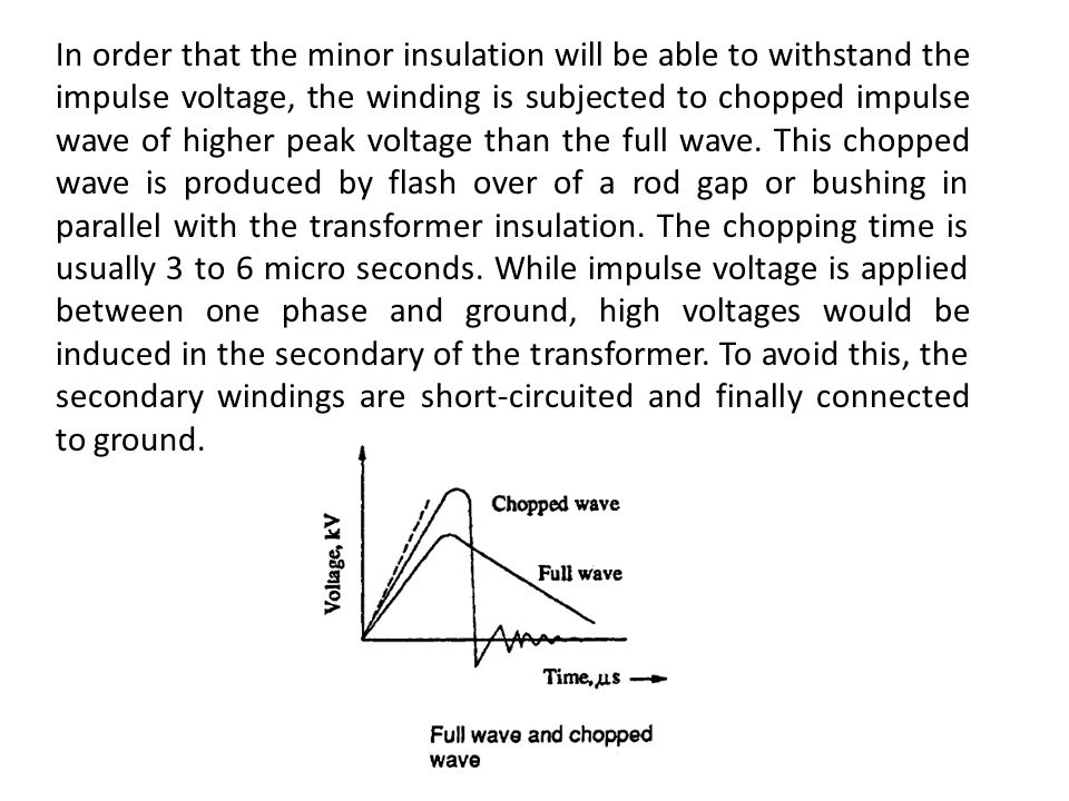 In order that the minor insulation will be able to withstand the impulse voltage, the winding is subjected to chopped impulse wave of higher peak voltage than the full wave.