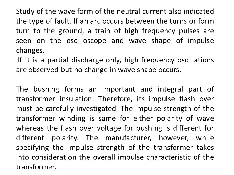 Study of the wave form of the neutral current also indicated the type of fault. If an arc occurs between the turns or form turn to the ground, a train of high frequency pulses are seen on the oscilloscope and wave shape of impulse changes.