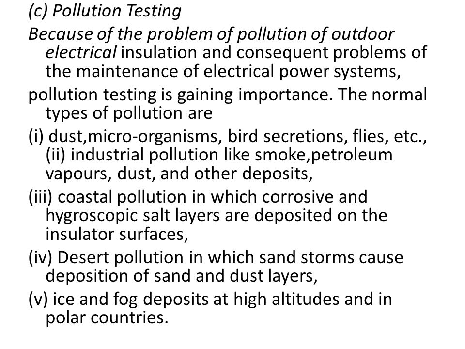 (c) Pollution Testing Because of the problem of pollution of outdoor electrical insulation and consequent problems of the maintenance of electrical power systems, pollution testing is gaining importance.