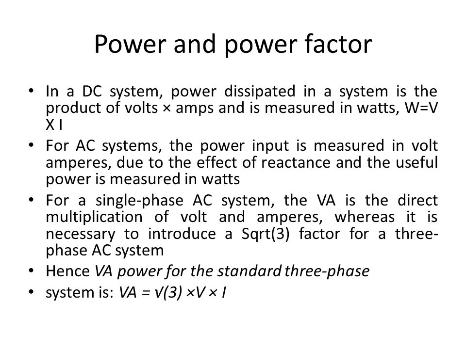 Power and power factor In a DC system, power dissipated in a system is the product of volts × amps and is measured in watts, W=V X I.