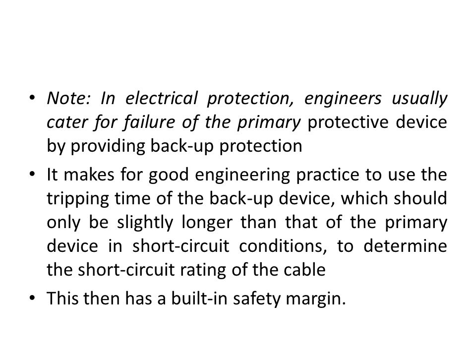 Note: In electrical protection, engineers usually cater for failure of the primary protective device by providing back-up protection