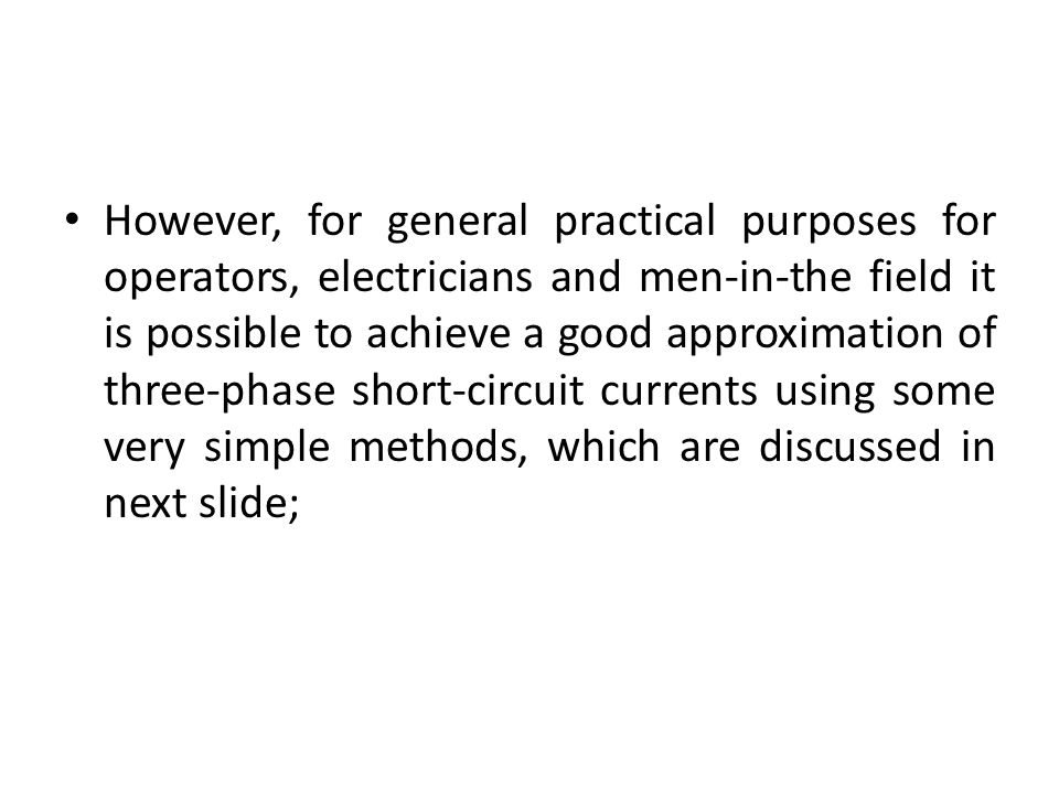 However, for general practical purposes for operators, electricians and men-in-the field it is possible to achieve a good approximation of three-phase short-circuit currents using some very simple methods, which are discussed in next slide;