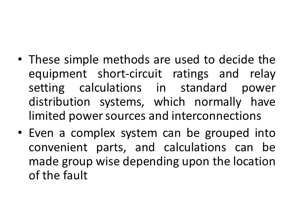These simple methods are used to decide the equipment short-circuit ratings and relay setting calculations in standard power distribution systems, which normally have limited power sources and interconnections