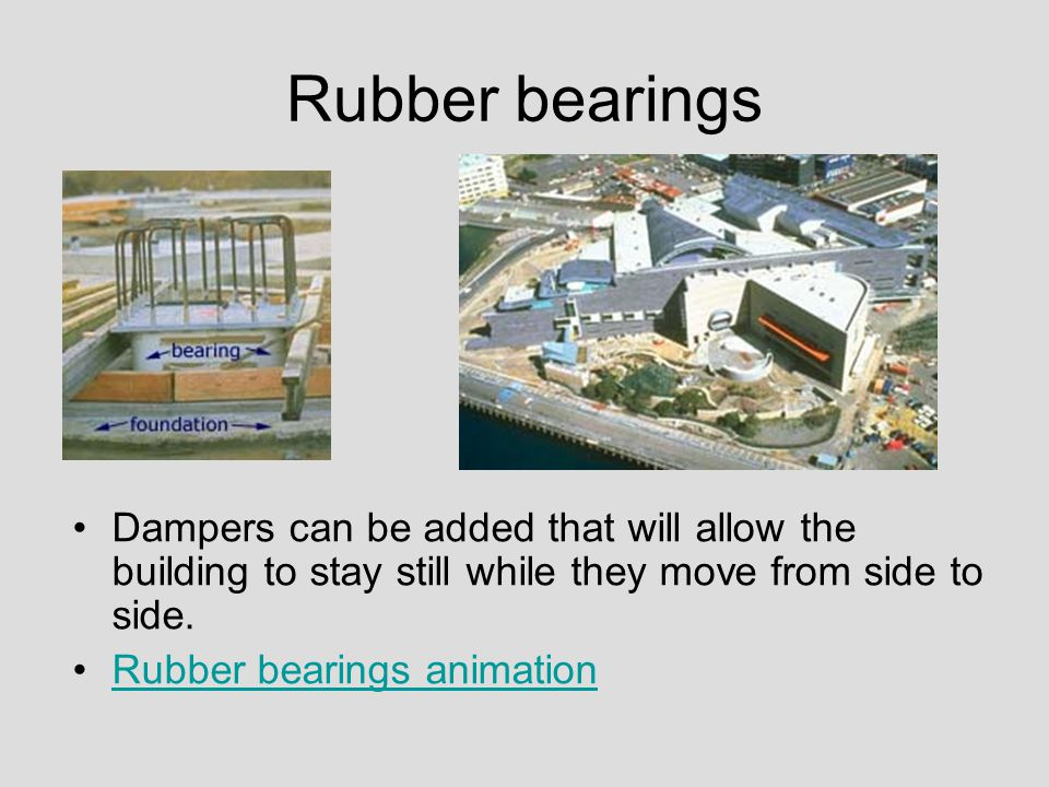 Rubber bearings Dampers can be added that will allow the building to stay still while they move from side to side.