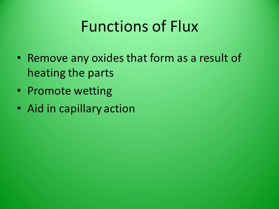 Functions of Flux Remove any oxides that form as a result of heating the parts.