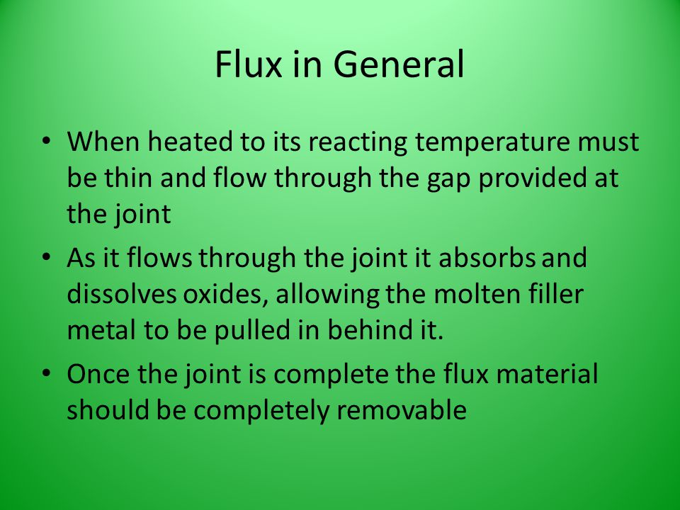 Flux in General When heated to its reacting temperature must be thin and flow through the gap provided at the joint.