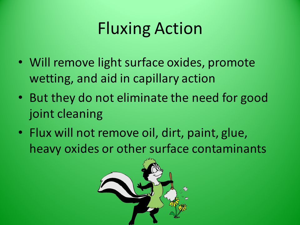 Fluxing Action Will remove light surface oxides, promote wetting, and aid in capillary action.