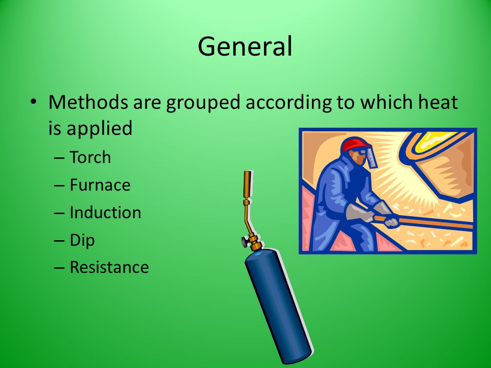 General Methods are grouped according to which heat is applied Torch