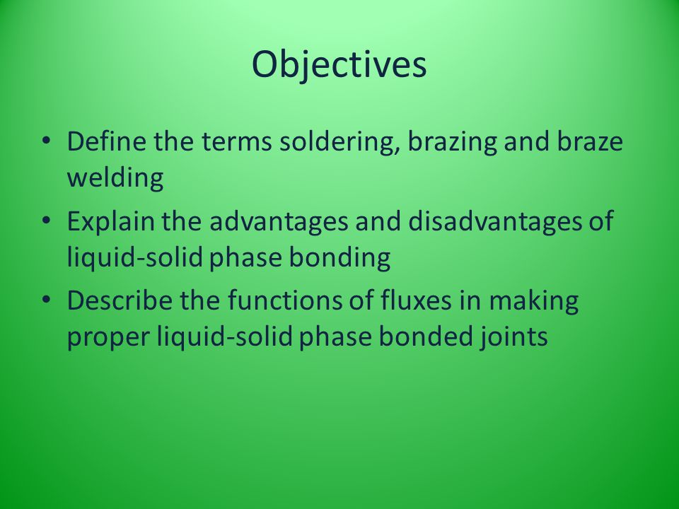 Objectives Define the terms soldering, brazing and braze welding