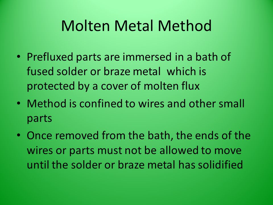 Molten Metal Method Prefluxed parts are immersed in a bath of fused solder or braze metal which is protected by a cover of molten flux.