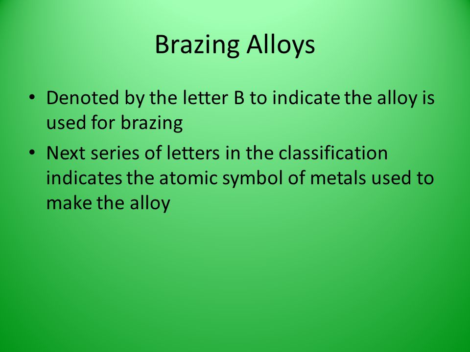Brazing Alloys Denoted by the letter B to indicate the alloy is used for brazing.