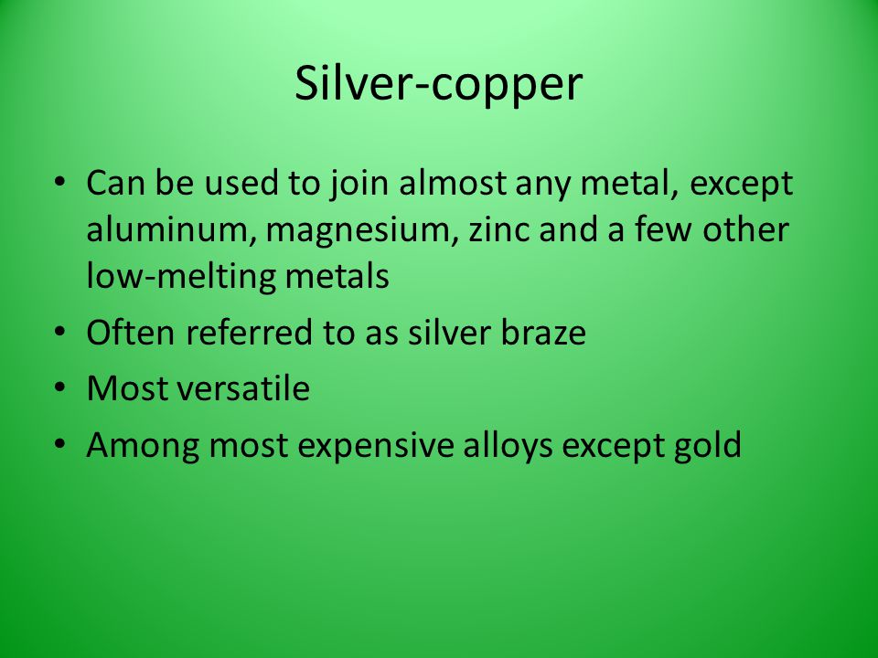 Silver-copper Can be used to join almost any metal, except aluminum, magnesium, zinc and a few other low-melting metals.